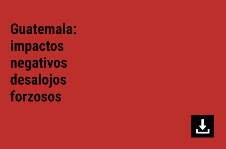 Guatemala: impactos negativos desalojos forzosos